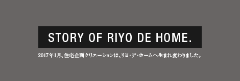 STORY OF RIYO DE HOME.2017年1月、住宅企画クリエーションは、リヨ・デ・ホームへ生まれ変わりました。