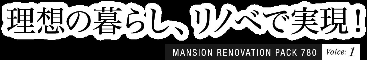 理想の暮らし、リノベで実現! MANSION RENOVATION PACK 780 Voice:1